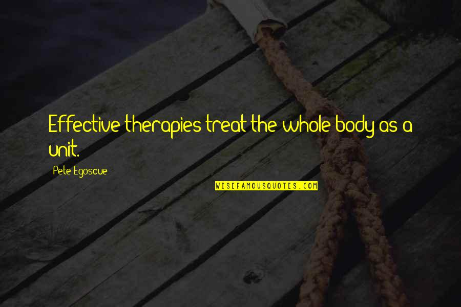 Coh Units Quotes By Pete Egoscue: Effective therapies treat the whole body as a