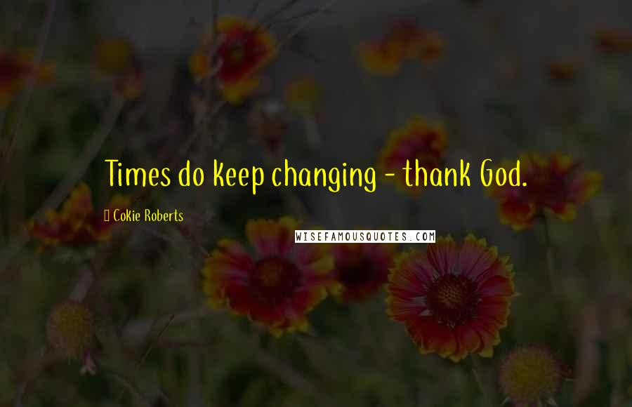 Cokie Roberts quotes: Times do keep changing - thank God.