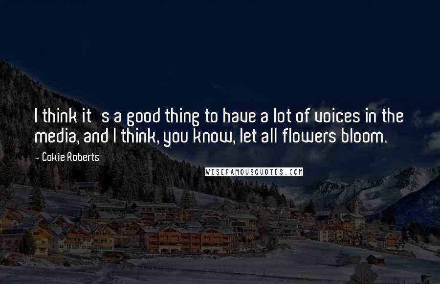 Cokie Roberts quotes: I think it's a good thing to have a lot of voices in the media, and I think, you know, let all flowers bloom.