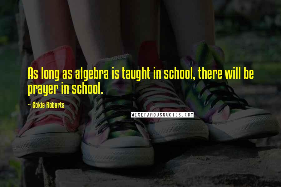 Cokie Roberts quotes: As long as algebra is taught in school, there will be prayer in school.