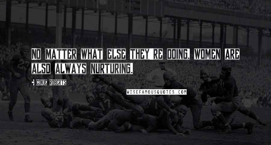Cokie Roberts quotes: No matter what else they're doing, women are also always nurturing.