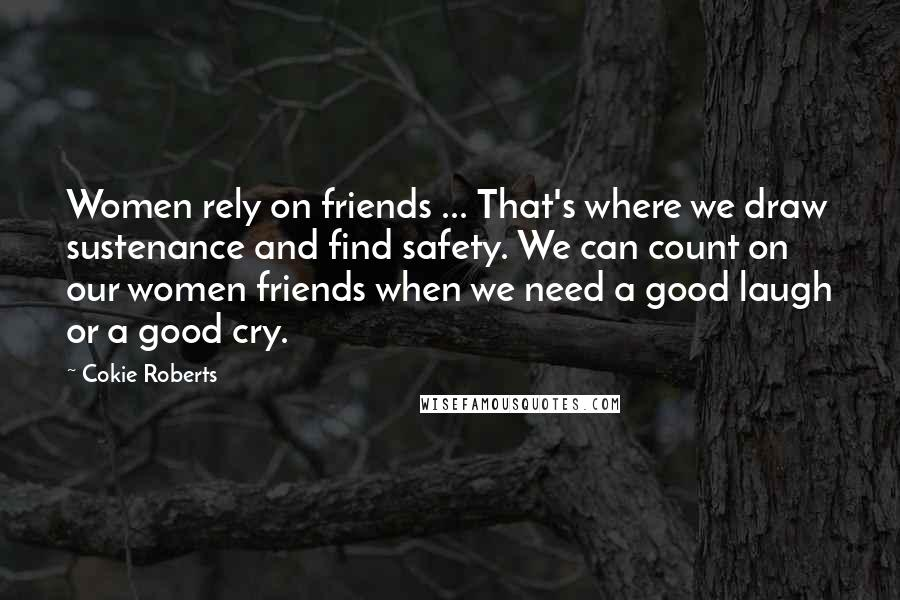 Cokie Roberts quotes: Women rely on friends ... That's where we draw sustenance and find safety. We can count on our women friends when we need a good laugh or a good cry.