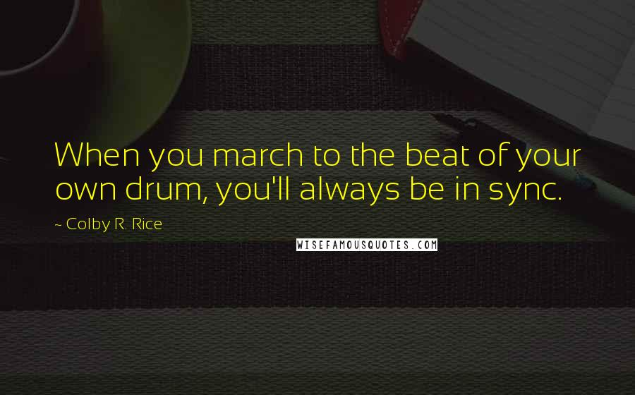 Colby R. Rice quotes: When you march to the beat of your own drum, you'll always be in sync.