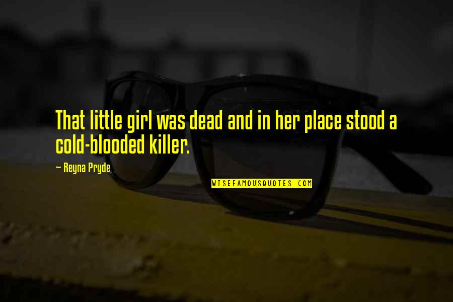 Cold Blooded Killer Quotes By Reyna Pryde: That little girl was dead and in her
