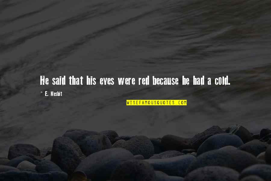 Cold Eyes Quotes By E. Nesbit: He said that his eyes were red because