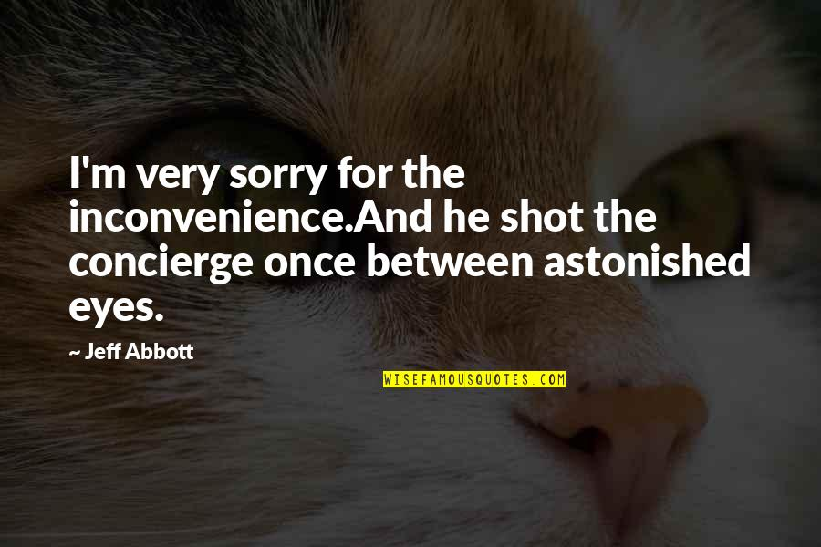 Cold Eyes Quotes By Jeff Abbott: I'm very sorry for the inconvenience.And he shot