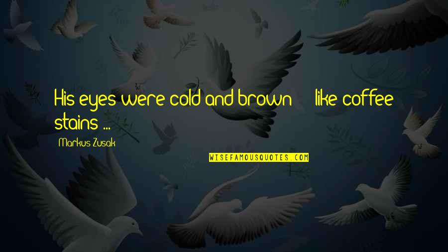 Cold Eyes Quotes By Markus Zusak: His eyes were cold and brown - like