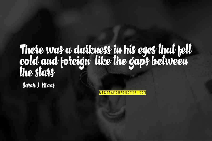 Cold Eyes Quotes By Sarah J. Maas: There was a darkness in his eyes that