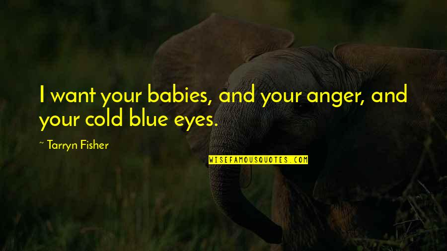 Cold Eyes Quotes By Tarryn Fisher: I want your babies, and your anger, and