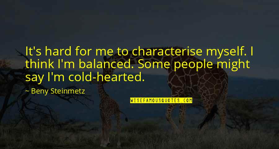 Cold Hearted People Quotes By Beny Steinmetz: It's hard for me to characterise myself. I