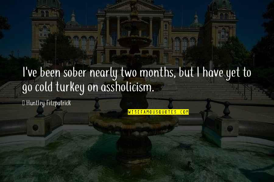 Cold Turkey Quotes By Huntley Fitzpatrick: I've been sober nearly two months, but I