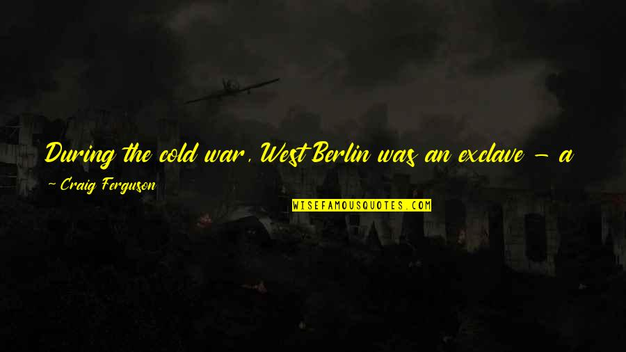 Cold War Quotes By Craig Ferguson: During the cold war, West Berlin was an