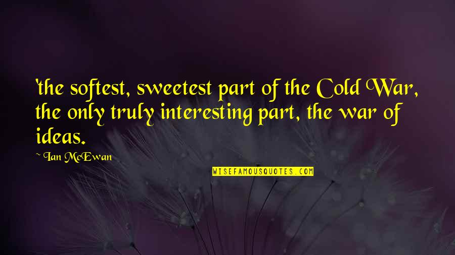 Cold War Quotes By Ian McEwan: 'the softest, sweetest part of the Cold War,