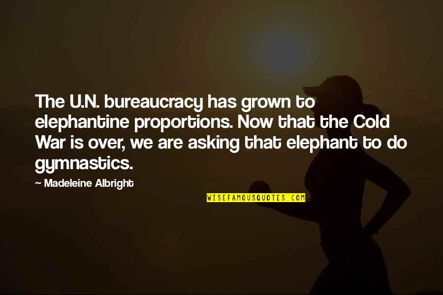 Cold War Quotes By Madeleine Albright: The U.N. bureaucracy has grown to elephantine proportions.