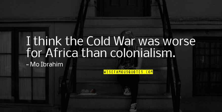 Cold War Quotes By Mo Ibrahim: I think the Cold War was worse for