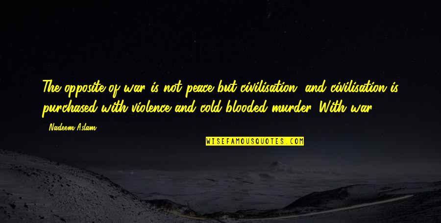 Cold War Quotes By Nadeem Aslam: The opposite of war is not peace but