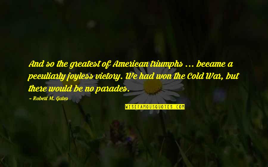 Cold War Quotes By Robert M. Gates: And so the greatest of American triumphs ...