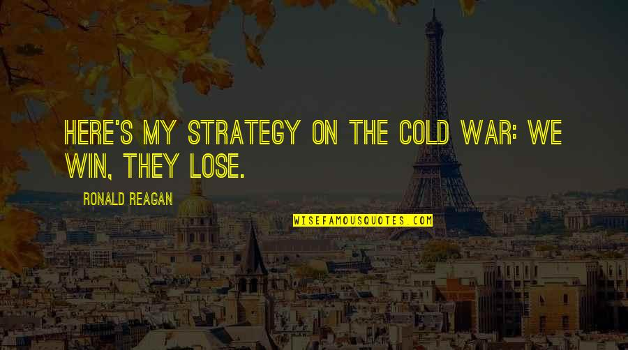 Cold War Quotes By Ronald Reagan: Here's my strategy on the Cold War: we
