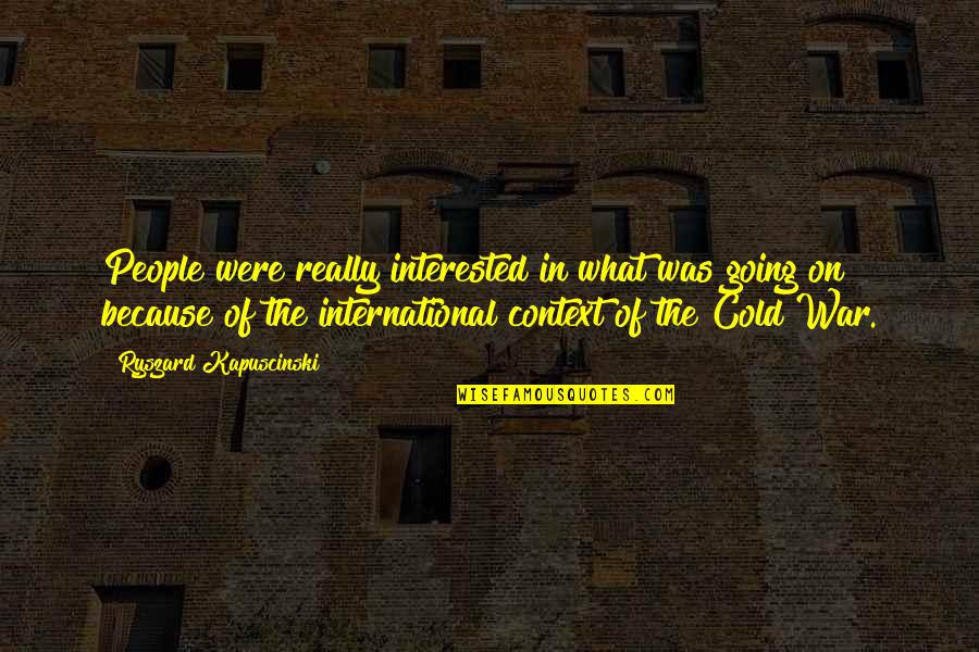 Cold War Quotes By Ryszard Kapuscinski: People were really interested in what was going