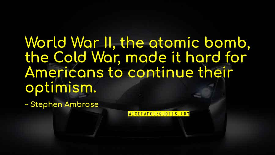 Cold War Quotes By Stephen Ambrose: World War II, the atomic bomb, the Cold