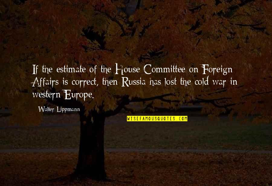 Cold War Quotes By Walter Lippmann: If the estimate of the House Committee on