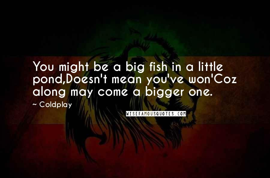 Coldplay quotes: You might be a big fish in a little pond,Doesn't mean you've won'Coz along may come a bigger one.