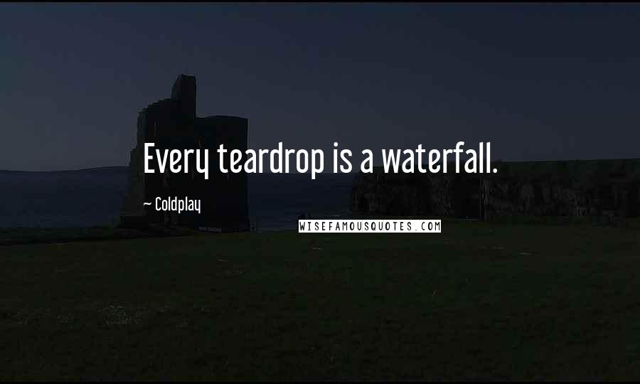 Coldplay quotes: Every teardrop is a waterfall.