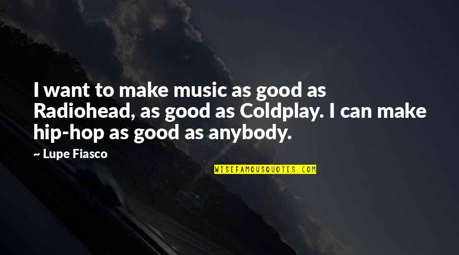 Coldplay's Music Quotes By Lupe Fiasco: I want to make music as good as