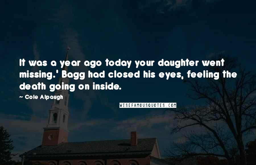 Cole Alpaugh quotes: It was a year ago today your daughter went missing.' Bagg had closed his eyes, feeling the death going on inside.
