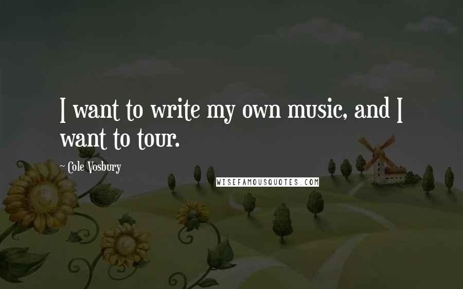 Cole Vosbury quotes: I want to write my own music, and I want to tour.