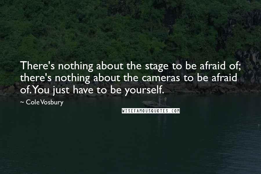 Cole Vosbury quotes: There's nothing about the stage to be afraid of; there's nothing about the cameras to be afraid of. You just have to be yourself.