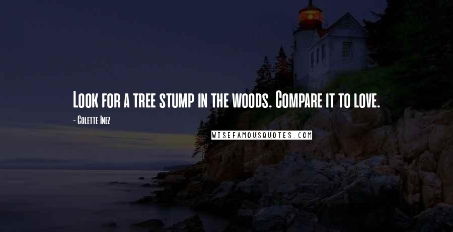 Colette Inez quotes: Look for a tree stump in the woods. Compare it to love.