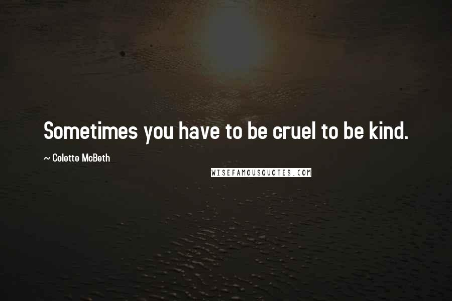 Colette McBeth quotes: Sometimes you have to be cruel to be kind.
