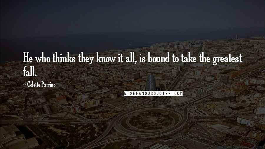 Colette Parrino quotes: He who thinks they know it all, is bound to take the greatest fall.