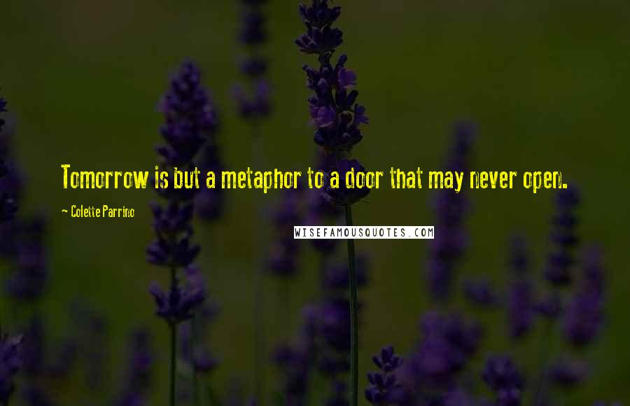 Colette Parrino quotes: Tomorrow is but a metaphor to a door that may never open.