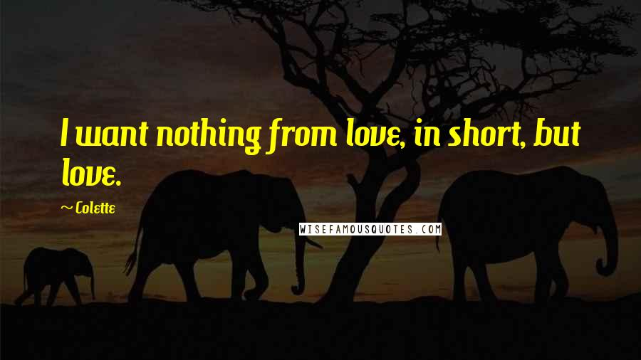 Colette quotes: I want nothing from love, in short, but love.