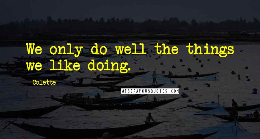 Colette quotes: We only do well the things we like doing.