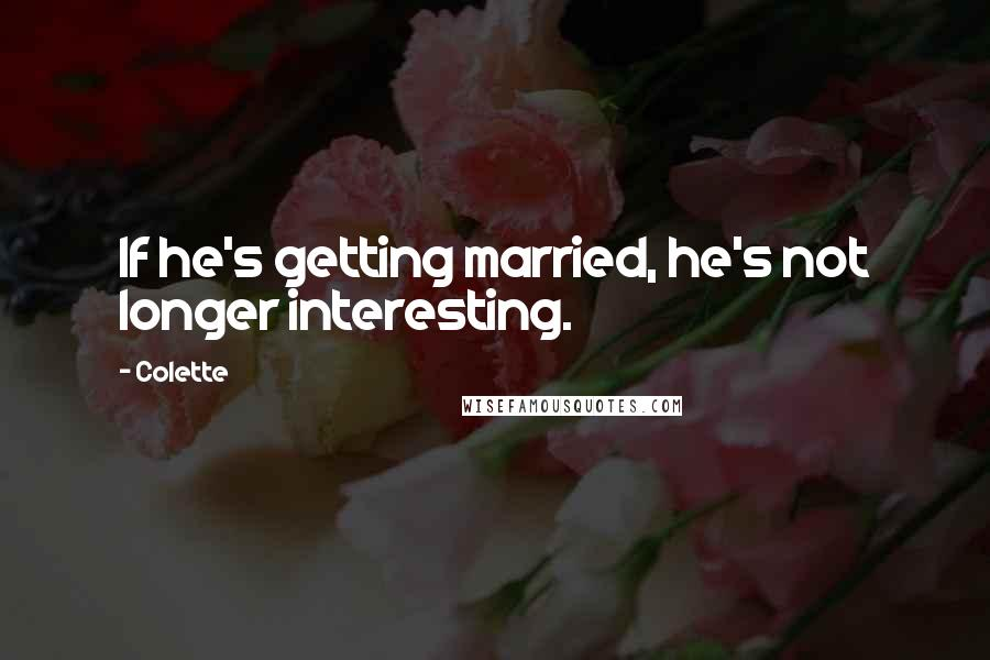 Colette quotes: If he's getting married, he's not longer interesting.
