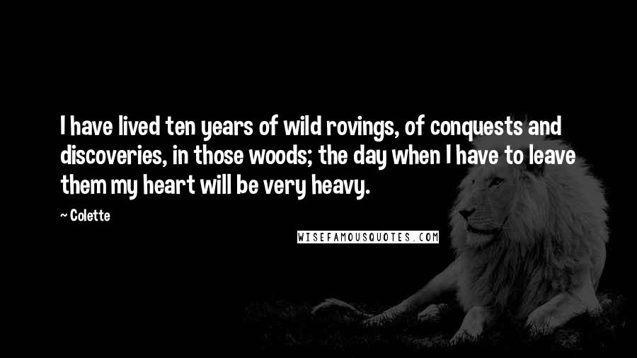 Colette quotes: I have lived ten years of wild rovings, of conquests and discoveries, in those woods; the day when I have to leave them my heart will be very heavy.