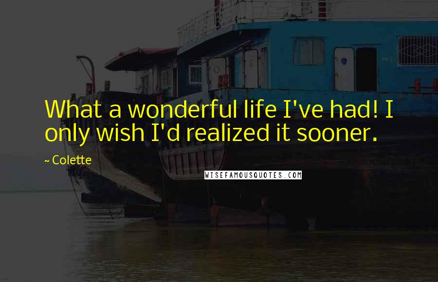 Colette quotes: What a wonderful life I've had! I only wish I'd realized it sooner.