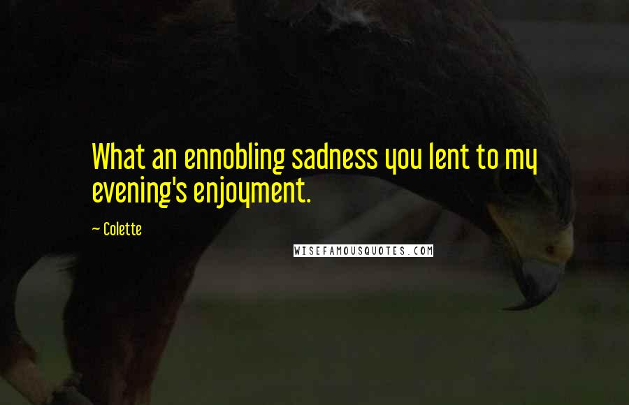 Colette quotes: What an ennobling sadness you lent to my evening's enjoyment.
