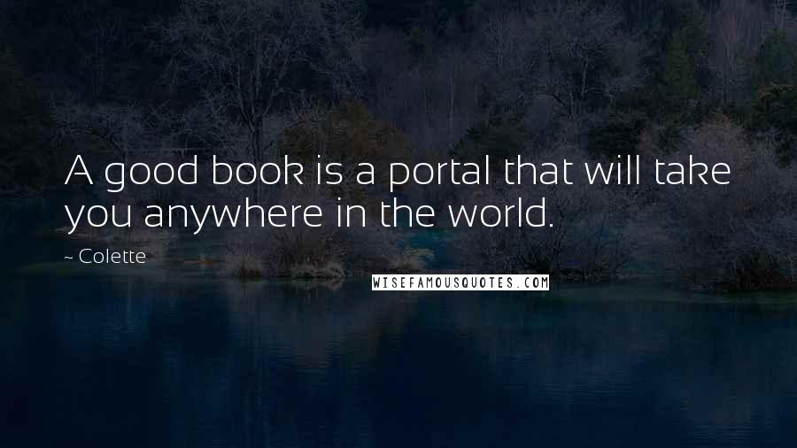 Colette quotes: A good book is a portal that will take you anywhere in the world.
