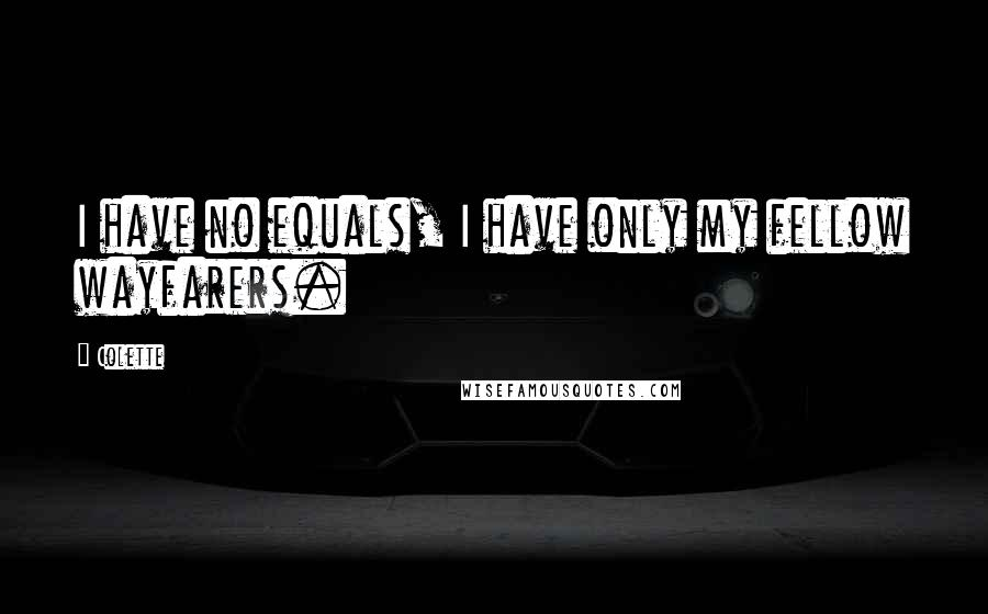 Colette quotes: I have no equals, I have only my fellow wayfarers.