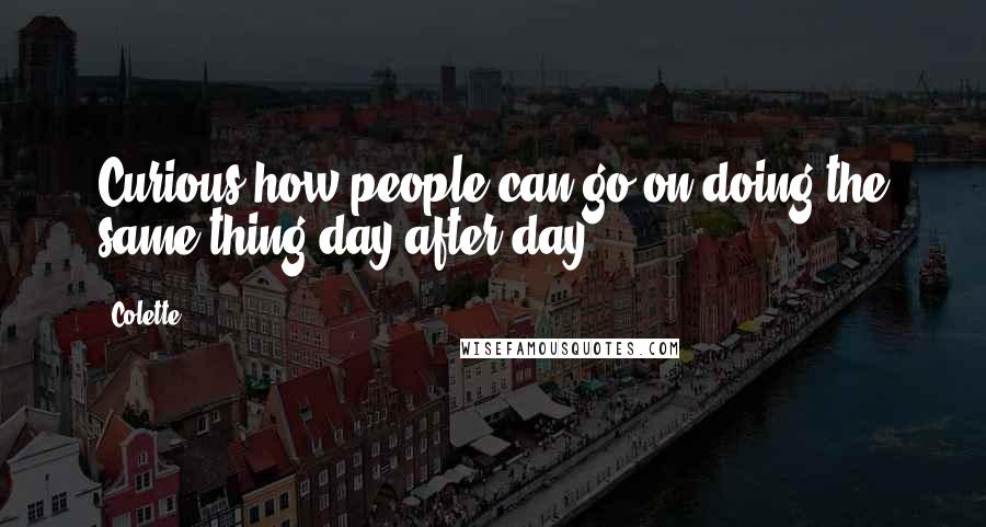 Colette quotes: Curious how people can go on doing the same thing day after day!