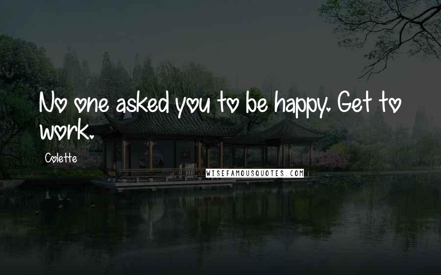 Colette quotes: No one asked you to be happy. Get to work.