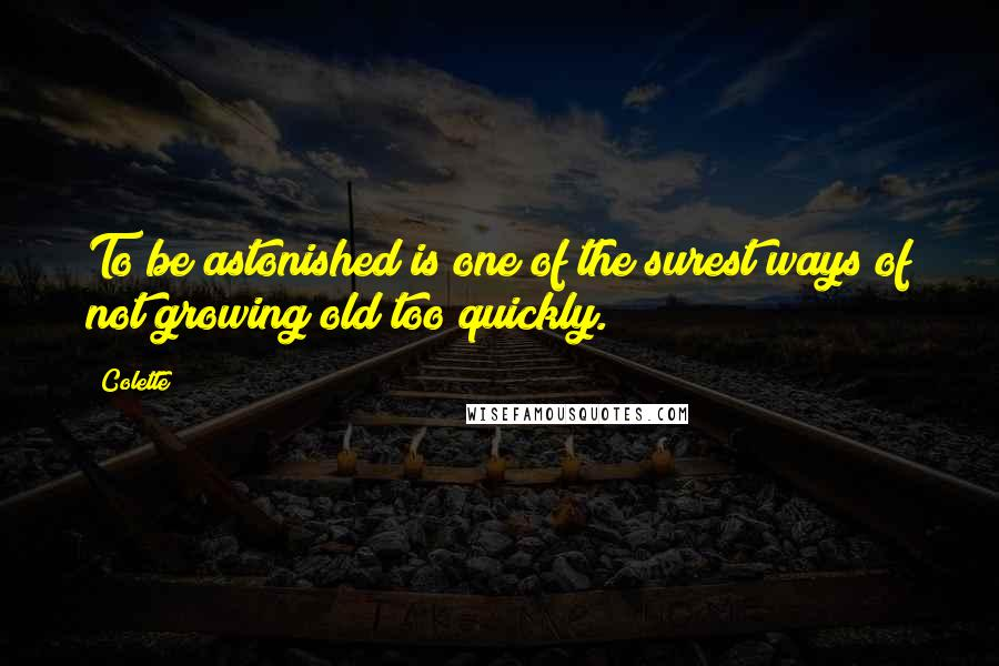 Colette quotes: To be astonished is one of the surest ways of not growing old too quickly.