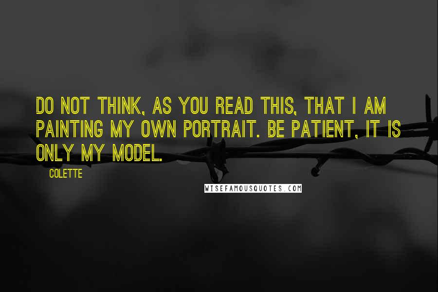 Colette quotes: Do not think, as you read this, that I am painting my own portrait. Be patient, it is only my model.