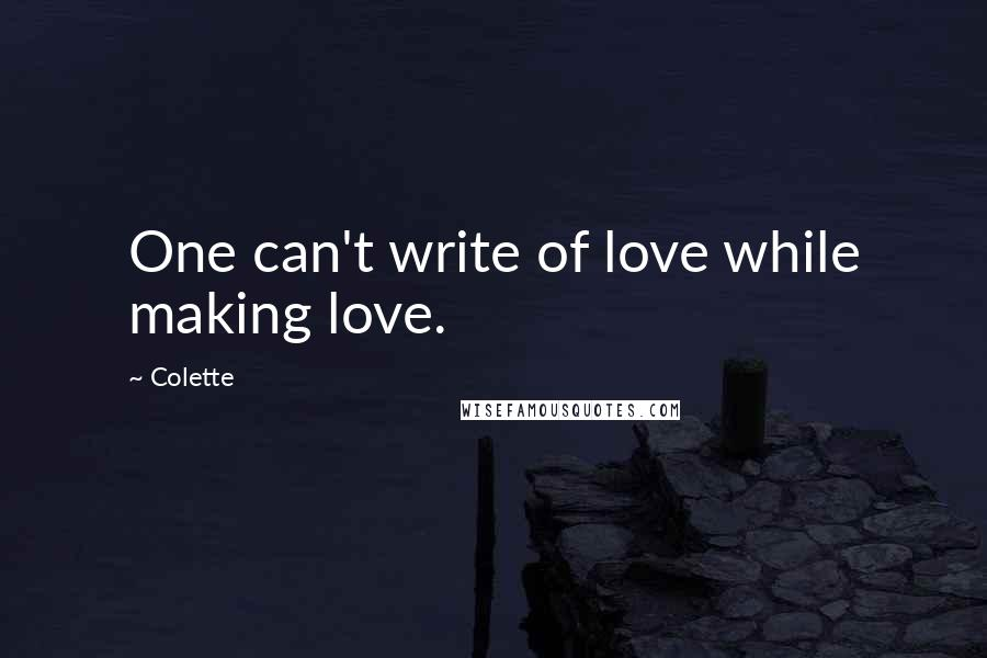 Colette quotes: One can't write of love while making love.