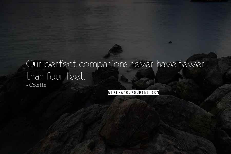 Colette quotes: Our perfect companions never have fewer than four feet.