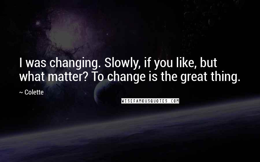 Colette quotes: I was changing. Slowly, if you like, but what matter? To change is the great thing.